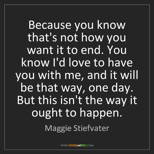 Maggie Stiefvater: Because you know that's not how you want it to end. You...