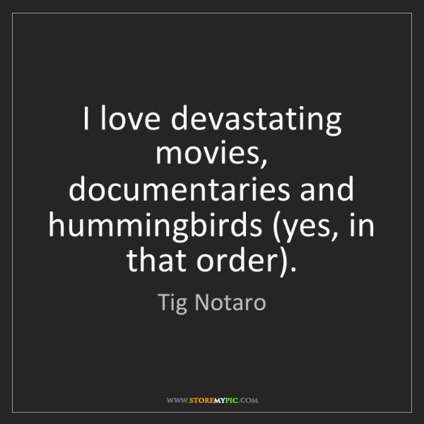 Tig Notaro: I love devastating movies, documentaries and hummingbirds...