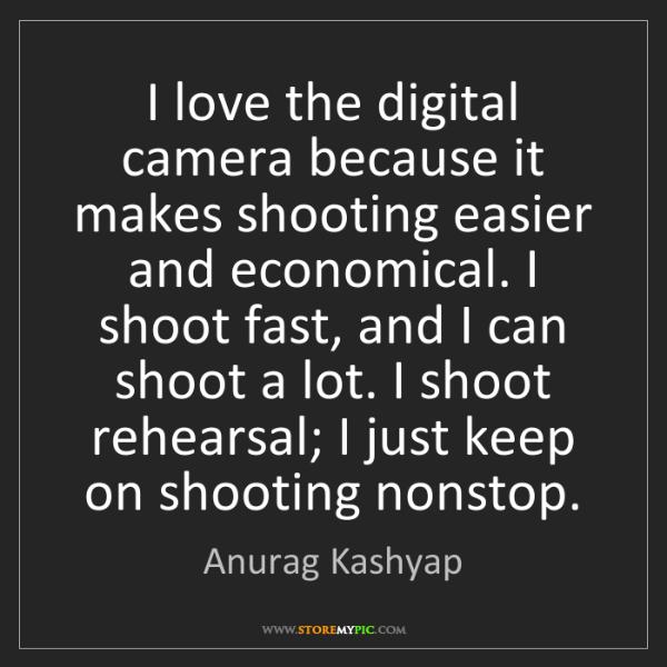 Anurag Kashyap: I love the digital camera because it makes shooting easier...