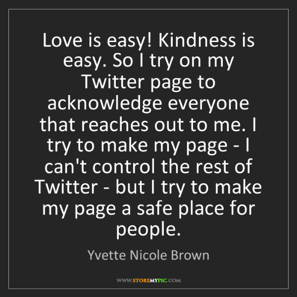 Yvette Nicole Brown: Love is easy! Kindness is easy. So I try on my Twitter...