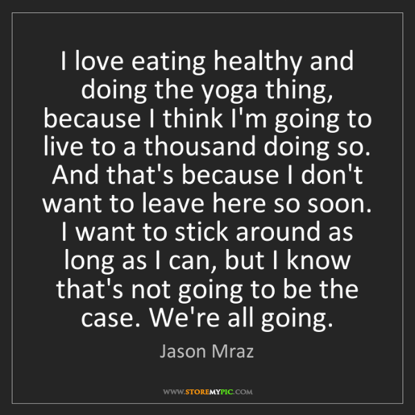 Jason Mraz: I love eating healthy and doing the yoga thing, because...