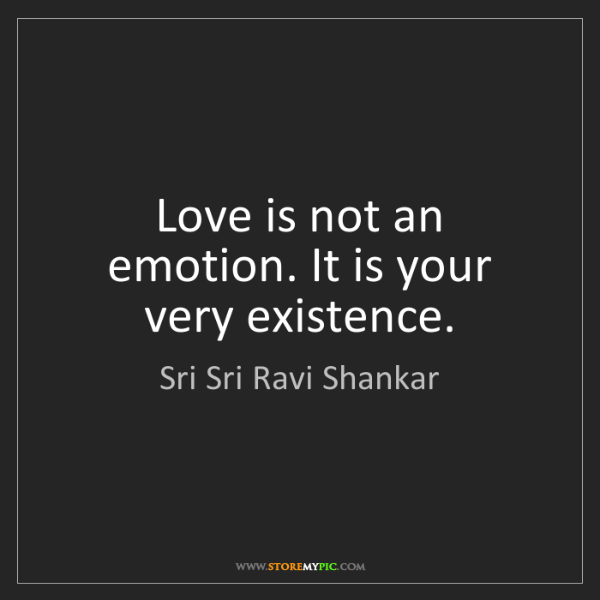 Sri Sri Ravi Shankar: Love is not an emotion. It is your very existence.