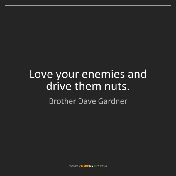 Brother Dave Gardner: Love your enemies and drive them nuts.