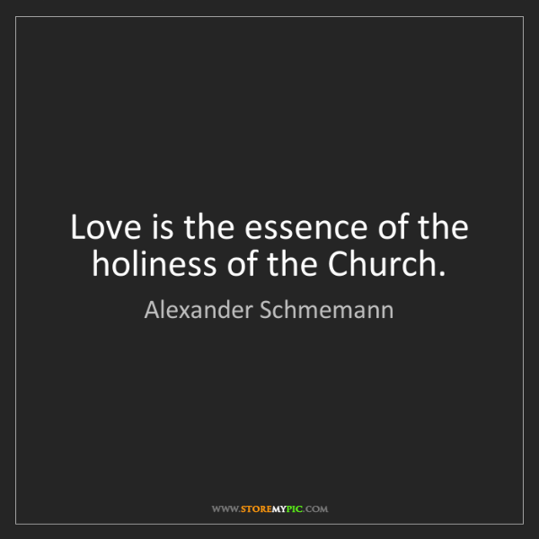 Alexander Schmemann: Love is the essence of the holiness of the Church.