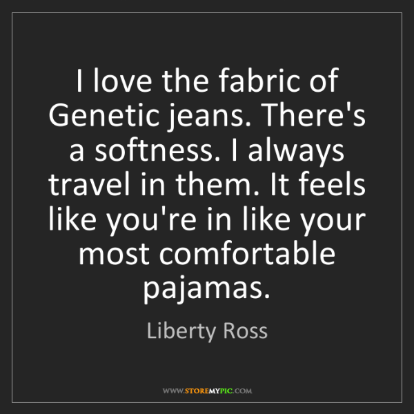 Liberty Ross: I love the fabric of Genetic jeans. There's a softness....