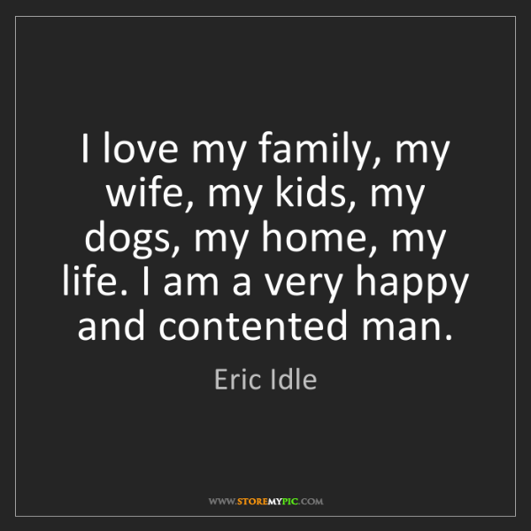 Eric Idle: I love my family, my wife, my kids, my dogs, my home,...
