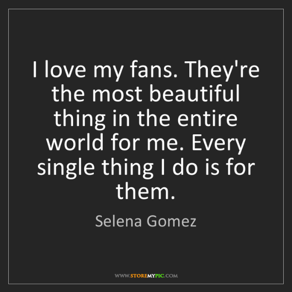 Selena Gomez: I love my fans. They're the most beautiful thing in the...
