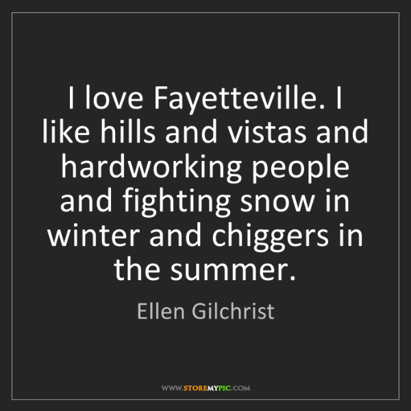 Ellen Gilchrist: I love Fayetteville. I like hills and vistas and hardworking...