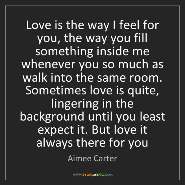 Aimee Carter: Love is the way I feel for you, the way you fill something...