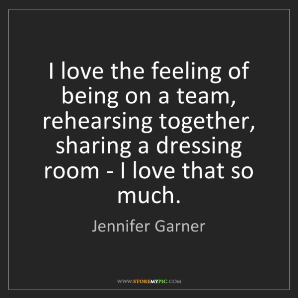 Jennifer Garner: I love the feeling of being on a team, rehearsing together,...