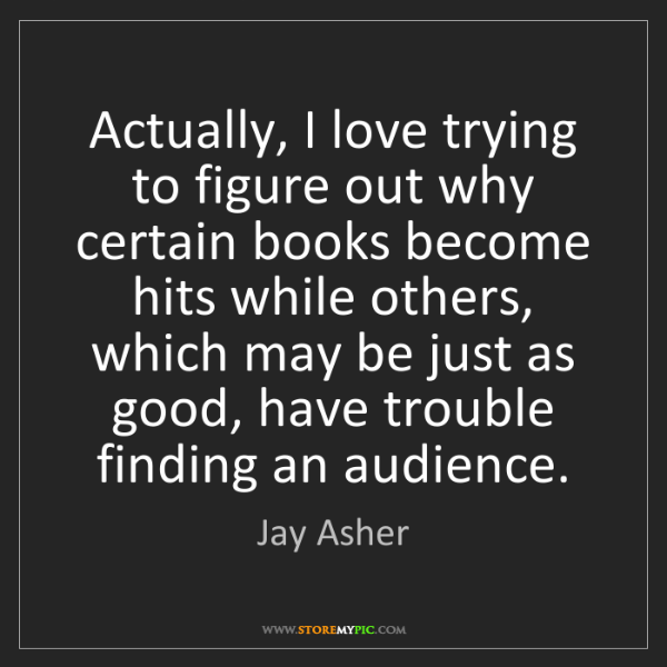 Jay Asher: Actually, I love trying to figure out why certain books...