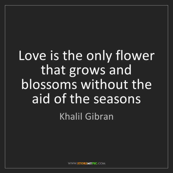 Khalil Gibran: Love is the only flower that grows and blossoms without...