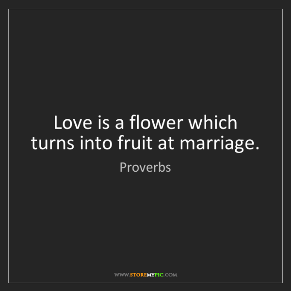Proverbs: Love is a flower which turns into fruit at marriage.