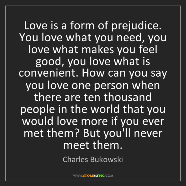Charles Bukowski: Love is a form of prejudice. You love what you need,...