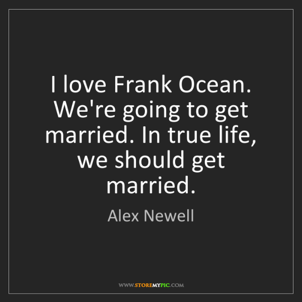 Alex Newell: I love Frank Ocean. We're going to get married. In true...
