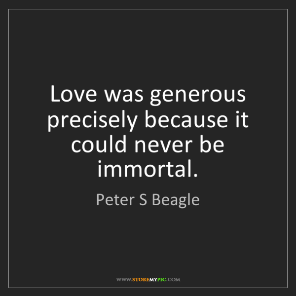 Peter S Beagle: Love was generous precisely because it could never be...