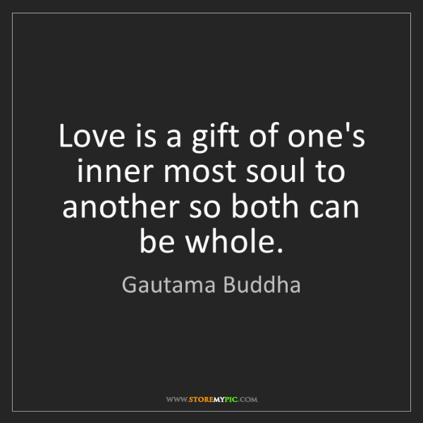 Gautama Buddha: Love is a gift of one's inner most soul to another so...