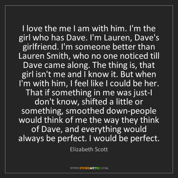 Elizabeth Scott: I love the me I am with him. I'm the girl who has Dave....
