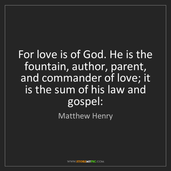 Matthew Henry: For love is of God. He is the fountain, author, parent,...