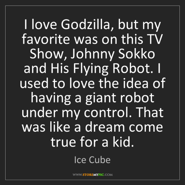 Ice Cube: I love Godzilla, but my favorite was on this TV Show,...