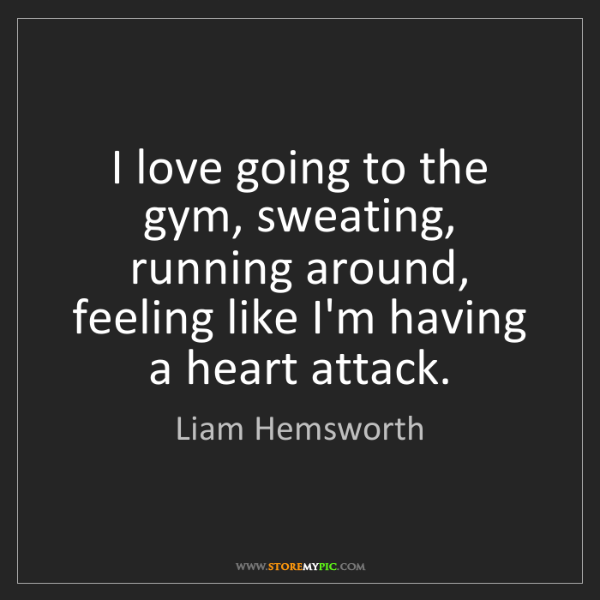 Liam Hemsworth: I love going to the gym, sweating, running around, feeling...
