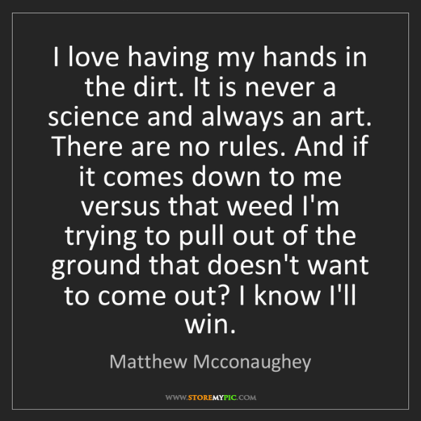 Matthew Mcconaughey: I love having my hands in the dirt. It is never a science...