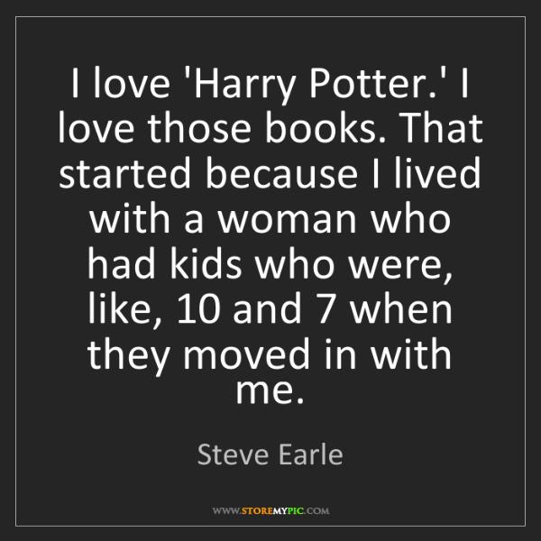 Steve Earle: I love 'Harry Potter.' I love those books. That started...