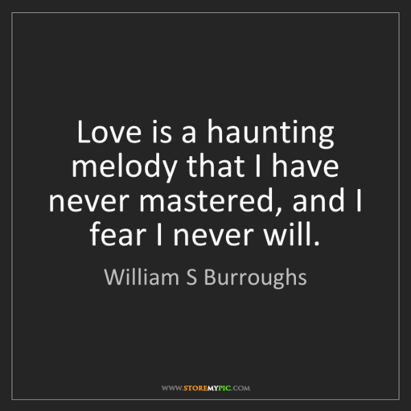 William S Burroughs: Love is a haunting melody that I have never mastered,...