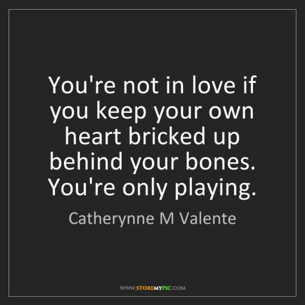 Catherynne M Valente: You're not in love if you keep your own heart bricked...