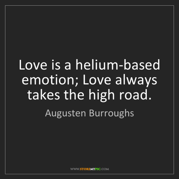 Augusten Burroughs: Love is a helium-based emotion; Love always takes the...