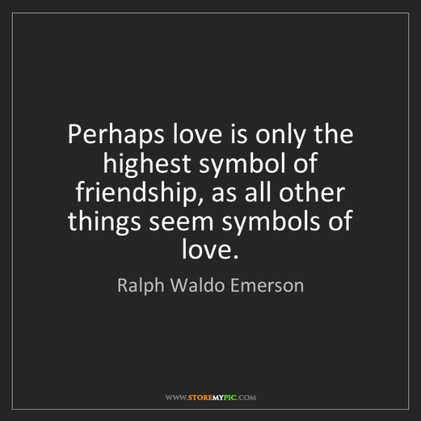 Ralph Waldo Emerson: Perhaps love is only the highest symbol of friendship,...