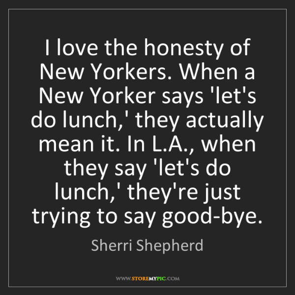 Sherri Shepherd: I love the honesty of New Yorkers. When a New Yorker...