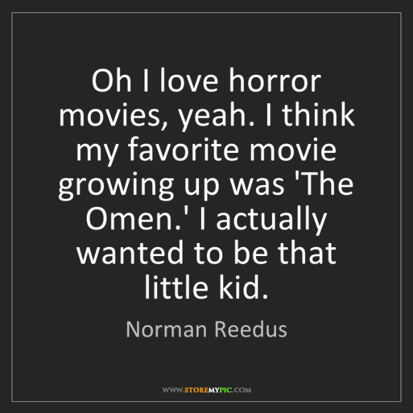 Norman Reedus: Oh I love horror movies, yeah. I think my favorite movie...