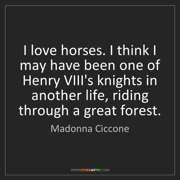 Madonna Ciccone: I love horses. I think I may have been one of Henry VIII's...