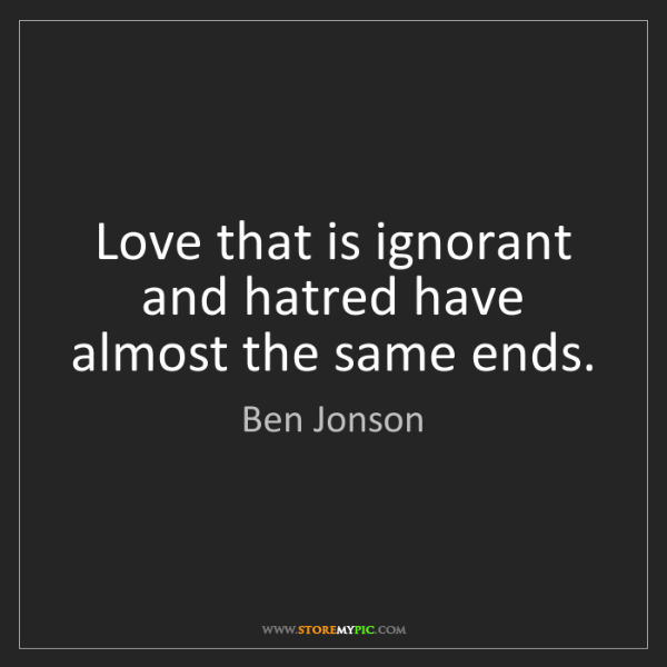 Ben Jonson: Love that is ignorant and hatred have almost the same...