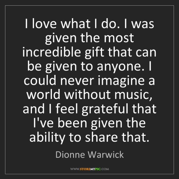 Dionne Warwick: I love what I do. I was given the most incredible gift...