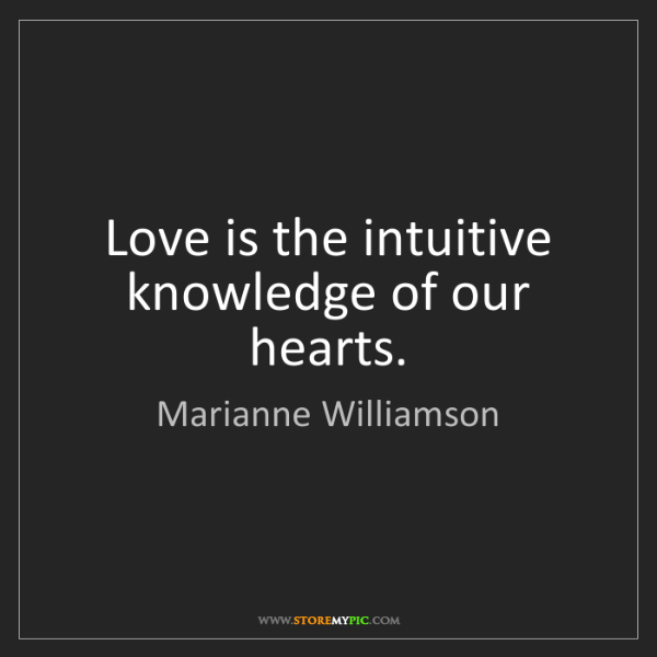 Marianne Williamson: Love is the intuitive knowledge of our hearts.