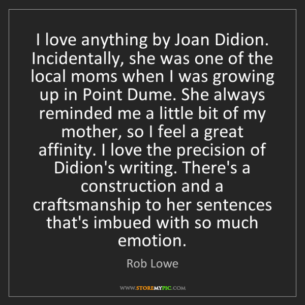 Rob Lowe: I love anything by Joan Didion. Incidentally, she was...