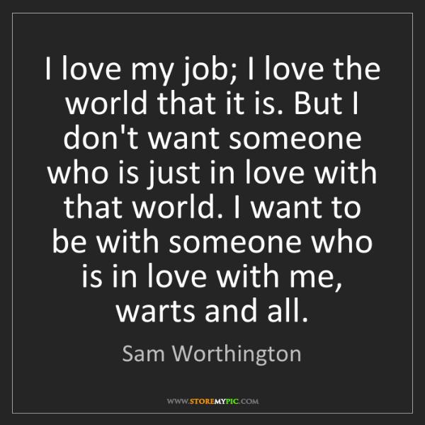 Sam Worthington: I love my job; I love the world that it is. But I don't...