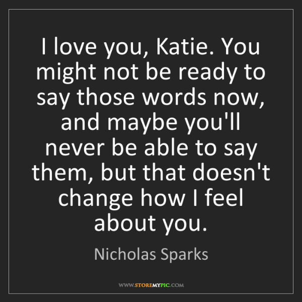 Nicholas Sparks: I love you, Katie. You might not be ready to say those...