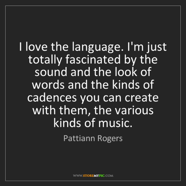 Pattiann Rogers: I love the language. I'm just totally fascinated by the...