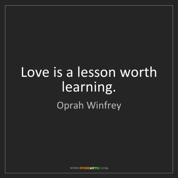 Oprah Winfrey: Love is a lesson worth learning.
