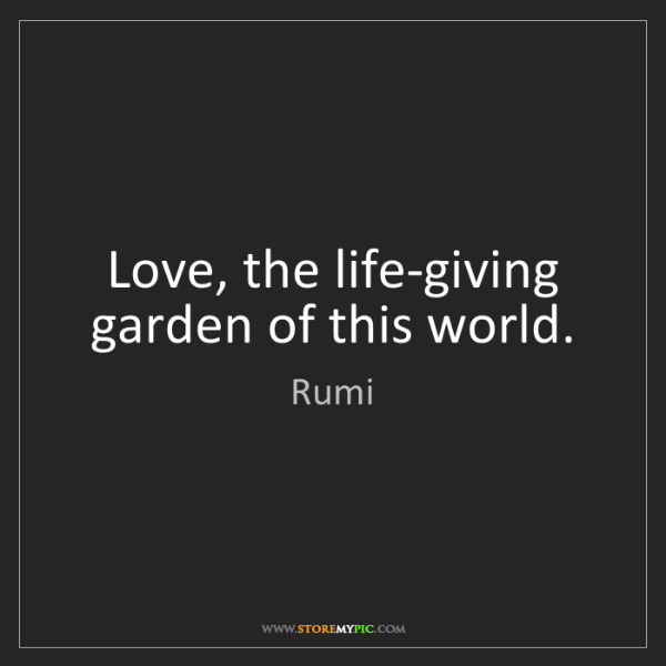 Rumi: Love, the life-giving garden of this world.