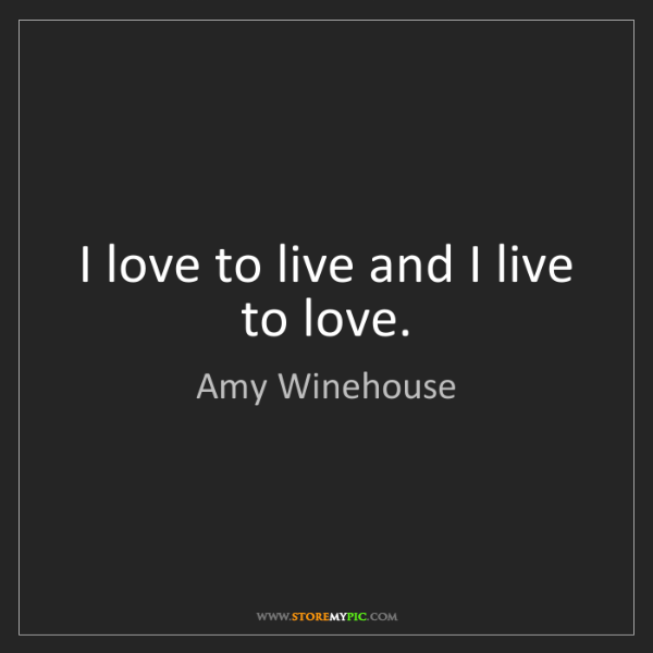 Amy Winehouse: I love to live and I live to love.