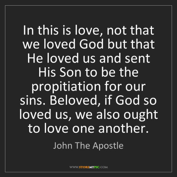 John The Apostle: In this is love, not that we loved God but that He loved...