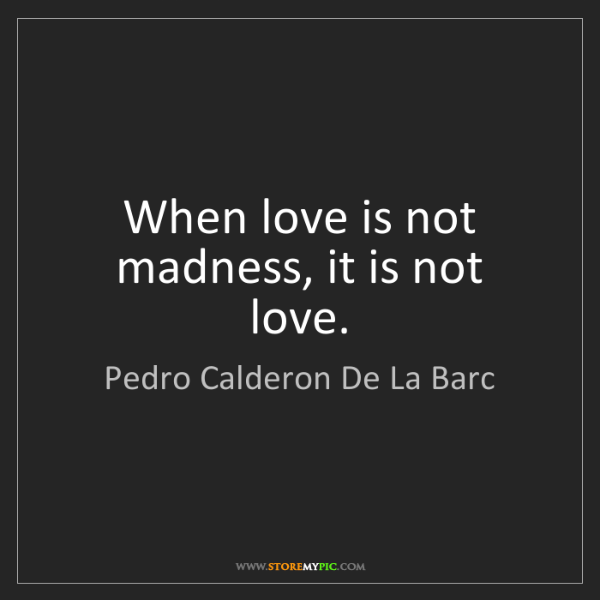 Pedro Calderon De La Barc: When love is not madness, it is not love.