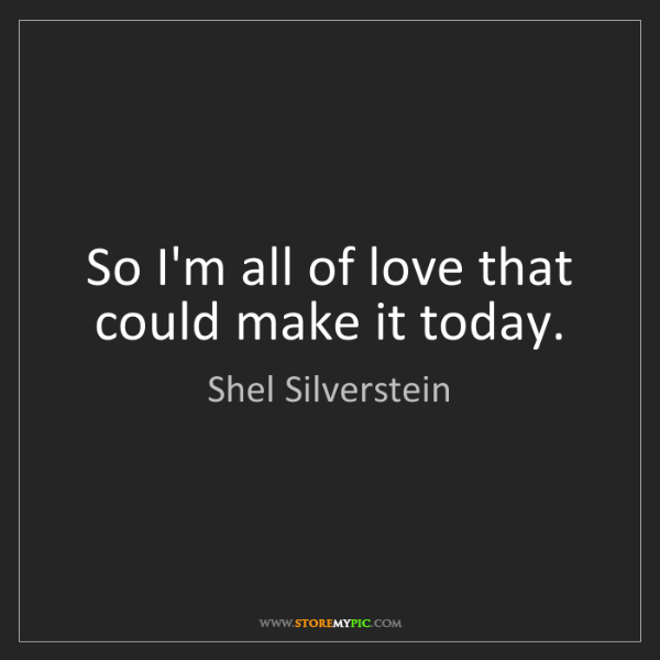 Shel Silverstein: So I'm all of love that could make it today.