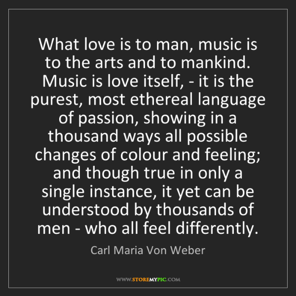 Carl Maria Von Weber: What love is to man, music is to the arts and to mankind....