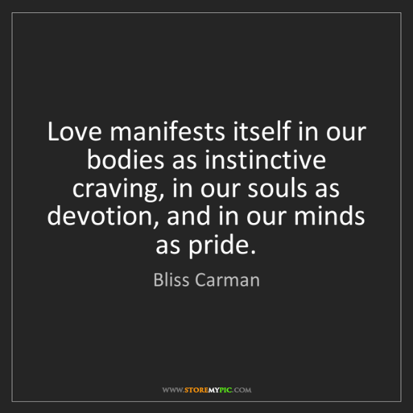 Bliss Carman: Love manifests itself in our bodies as instinctive craving,...