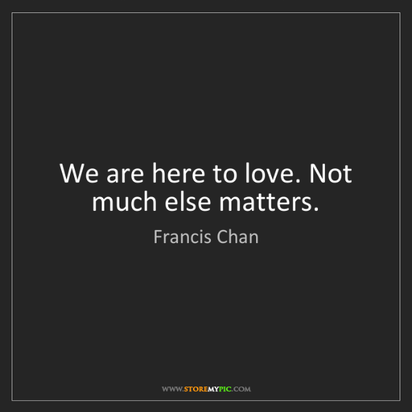 Francis Chan: We are here to love. Not much else matters.